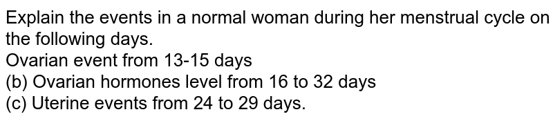 Explain the events in a normal woman during her menstrual cycle on the following days. <br> Ovarian event from 13-15 days <br> (b) Ovarian hormones level from 16 to 32 days <br> (c) Uterine events from 24 to 29 days.