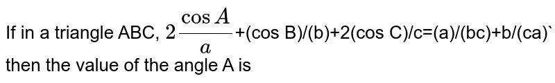 If in a triangle ABC, `2 (cos A)/(a)`+(cos B)/(b)+2(cos C)/c=(a)/(bc)+b/(ca)` then the value of the angle A is