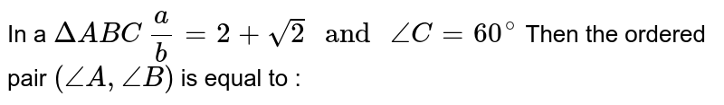 """In a `Delta ABC a/b=2+sqrt(2) """" and """" angle C = 60 ^@` Then the ordered pair `(angle A ,  angle B)` is equal to :"""