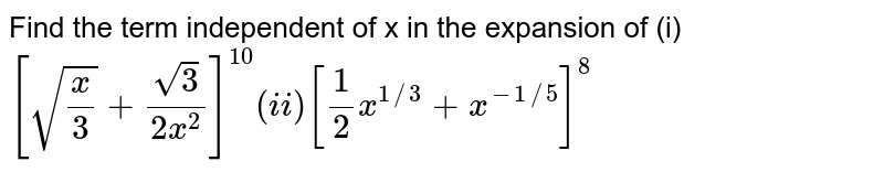 Find the term independent of x in the expansion of  (i) `[sqrt(x/3)+sqrt(3)/(2x^2)]^10   (ii) [1/2x^(1//3)+x^(-1//5)]^8`