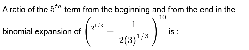 """A ratio of the `5^(th) ` term from the end in the binomial expansion of  `(""""""""^(2^(1//3))+1/(2(3)^(1//3)))^10` is :"""