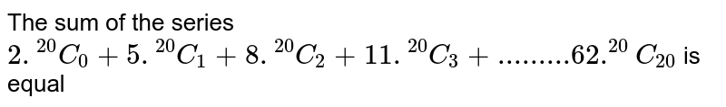 """The sum of the series `2.""""""""^(20)C_0+5.""""""""^(20)C_1+8.""""""""^(20)C_2+11.""""""""^(20)C_(20)` is equal"""