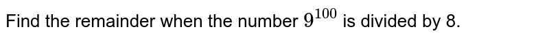 Find the remainder when the number `9^(100)` is divided by 8.
