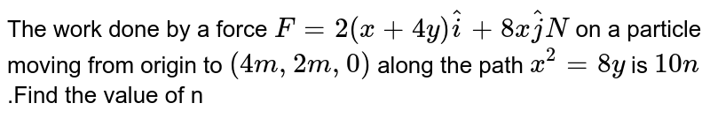 The work done by a force `F=2(x+4y)hat i+8xhat j N` on a particle moving from origin to `(4m,2m,0)` along the path `x^(2)=8y` is `10n` .Find the value of n