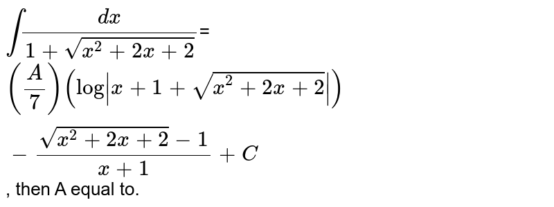 `int(dx)/(1+sqrt(x^(2)+2x+2))`=`(A/7)(log|x+1+sqrt(x^(2)+2x+2)|)-(sqrt(x^(2)+2x+2)-1)/(x+1)+C`, then A equal to.