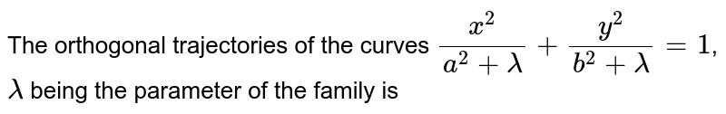 The orthogonal trajectories of the curves `(x^(2))/(a^(2)+lambda)+(y^(2))/(b^(2)+lambda)=1`, `lambda` being the parameter of the family is