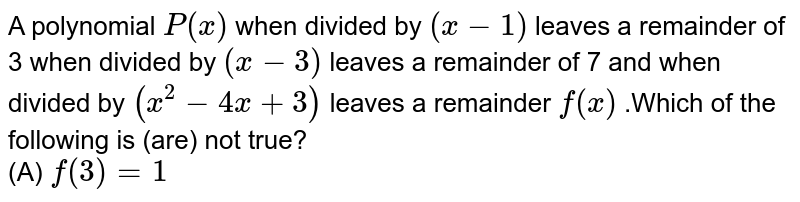 A polynomial `P(x)` when divided by `(x-1)` leaves a remainder of 3 when divided by `(x-3)` leaves a remainder of 7 and when divided by `(x^(2)-4x+3)` leaves a remainder `f(x)` .Which of the following is (are) not true? <br> (A) `f(3) = 1`