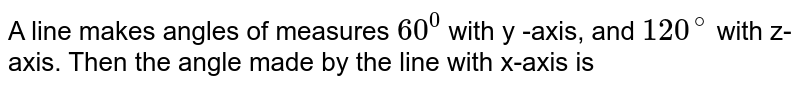 A line makes angles of measures `60^(0)` with y -axis, and `120^(@)` with z-axis. Then the angle made by the  line with x-axis is