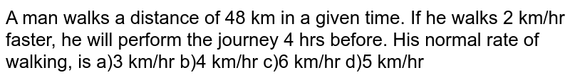 A man walks a distance of 48 km in a given time. If he walks 2 km/hr faster, he will perform the journey 4 hrs before. His normal rate of walking, is a)3 km/hr b)4 km/hr c)6 km/hr  d)5 km/hr