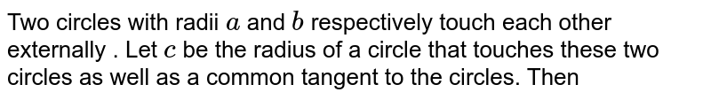 Two circles with radii `a` and `b` respectively touch each other externally . Let `c` be the radius of a circle that touches these two circles as well as a common tangent to the circles. Then