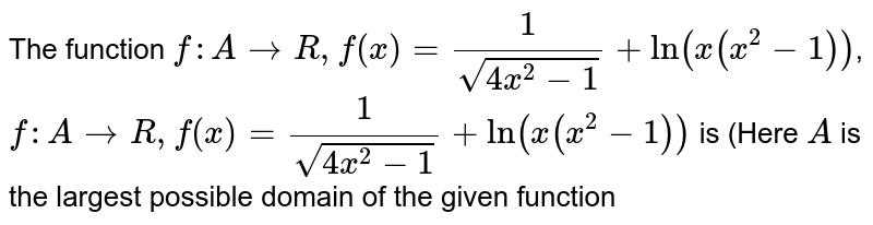 The function `f:A rarr R,f(x)=(1)/(sqrt(4x^(2)-1))+ln(x(x^(2)-1))`, `f:A rarr R,f(x)=(1)/(sqrt(4x^(2)-1))+ln(x(x^(2)-1))` is (Here `A` is the largest possible domain of the  given function