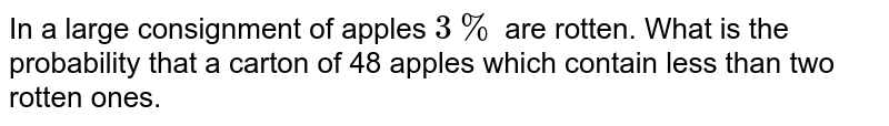 In a large consignment of  apples `3%` are rotten. What is the probability that a carton of 48 apples which contain less than two rotten ones.