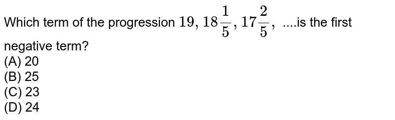 Which term of the progression ` 19, 18(1)/5, 17(2)/5,`  ....is the first negative term? <br> (A) 20<br> (B) 25 <br> (C) 23<br> (D) 24