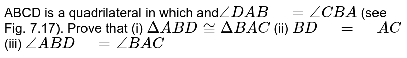 """ABCD is a   quadrilateral in which and`/_D A B""""\ """"=/_C B A` (see Fig. 7.17). Prove that (i) `DeltaA B D~=DeltaB A C`  (ii) `B D""""\ """"=""""\ """"A C`  (iii) `/_A B D""""\ """"=/_B A C`"""
