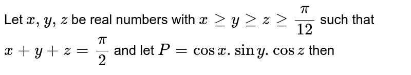 Let  `x, y, z` be real numbers with  `x >= y >= z >= pi/12` such that `x+y+z=pi/2` and let `P= cosx.siny.cosz` then