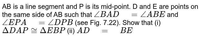 """AB is a line   segment and P is its mid-point. D and E are points on the same side of AB   such that `/_B A D"""" """"=/_A B E` and `/_E P A"""" """"=/_D P B` (see Fig. 7.22). Show that (i) `DeltaD A P~=DeltaE B P`  (ii)   `A D""""\ """"="""" """"B E`"""