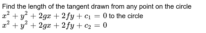 Find the length of the tangent drawn from any point on the circle `x^2+y^2+2gx+2fy+c_1=0` to the circle `x^2+y^2+2gx+2fy+c_2=0`