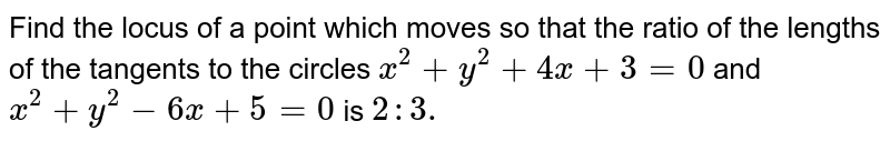 Find the locus of a point which moves so that the ratio of the lengths   of the tangents to the circles `x^2+y^2+4x+3=0` and `x^2+y^2-6x+5=0` is `2: 3.`