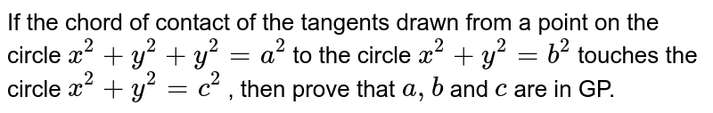 If the chord of contact of the tangents drawn from a point on the   circle `x^2+y^2+y^2=a^2` to the circle `x^2+y^2=b^2` touches the circle `x^2+y^2=c^2` , then prove that `a ,b` and `c` are in GP.