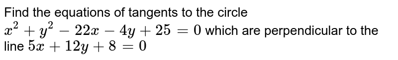 Find the equations of tangents to the circle `x^2+y^2-22 x-4y+25=0` which are perpendicular to the line `5x+12 y+8=0`