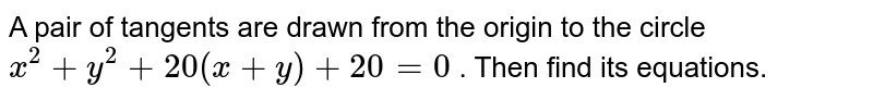 A pair of tangents are drawn from the origin to the circle `x^2+y^2+20(x+y)+20=0` . Then find its equations.