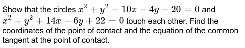 Show that the circles `x^2+y^2-10 x+4y-20=0` and `x^2+y^2+14 x-6y+22=0` touch each other. Find the coordinates of the point of contact and the   equation of the common tangent at the point of contact.