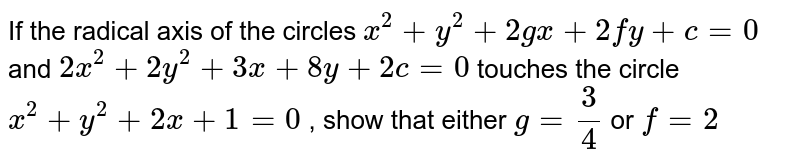 If the radical axis of the circles `x^2+y^2+2gx+2fy+c=0` and `2x^2+2y^2+3x+8y+2c=0` touches the circle `x^2+y^2+2x+1=0` , show that either `g=3/4` or `f=2`
