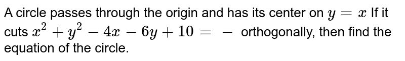 A circle passes through the origin and has its center on `y=x` If it cuts `x^2+y^2-4x-6y+10=-` orthogonally, then find the equation of the circle.