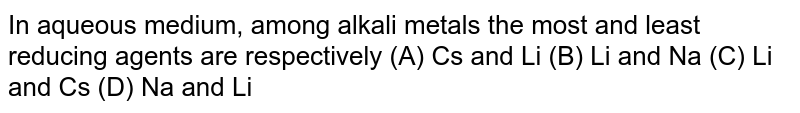In aqueous medium, among alkali metals the most and least reducing agents are respectively (A) Cs and Li (B) Li and Na (C) Li and Cs (D) Na and Li