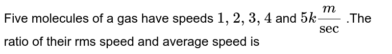 Five molecules of a gas have speeds `1,2,3,4` and `5km/sec` .The ratio of their rms speed and average speed is
