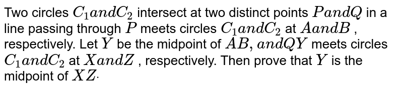 Two circles `C_1a n dC_2` intersect at two distinct points `Pa n dQ` in a line passing through `P` meets circles `C_1a n dC_2` at `Aa n dB` , respectively. Let `Y` be the midpoint of `A B ,a n dQ Y` meets circles `C_1a n dC_2` at `Xa n dZ` , respectively. Then prove that `Y` is the midpoint of `X Zdot`