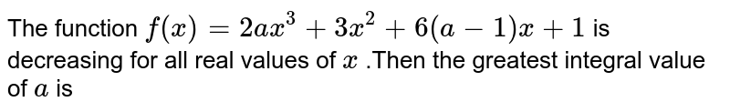 The function `f(x)=2ax^(3)+3x^(2)+6(a-1)x+1` is decreasing for all real values of `x` .Then the greatest integral value of `a` is