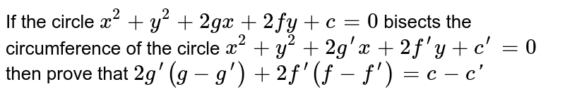 If the circle `x^2+y^2+2gx+2fy+c=0` bisects the circumference of the circle `x^2+y^2+2g^(prime)x+2f^(prime)y+c^(prime)=0` then prove that `2g^(prime)(g-g^(prime))+2f^(prime)(f-f^(prime))=c-c '`