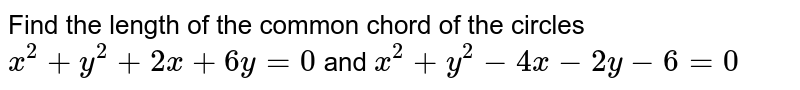 Find the length of the common chord of the circles `x^2+y^2+2x+6y=0` and `x^2+y^2-4x-2y-6=0`