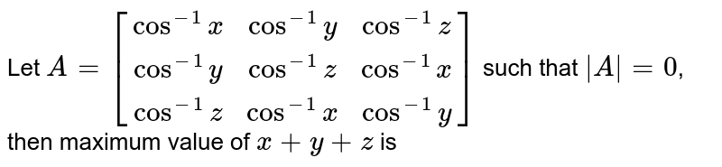 Let  `A=[(cos^(- 1)x,cos^(- 1)y,cos^(- 1)z),(cos^(- 1)y,cos^(- 1)z,cos^(- 1)x),(cos^(- 1)z,cos^(- 1)x,cos^(- 1)y)]`   such that `|A| = 0`, then maximum value of  `x + y + z` is