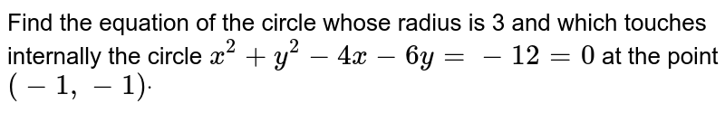 Find the equation of the circle whose radius is 3 and which touches   internally the circle `x^2+y^2-4x-6y=-12=0` at the point `(-1,-1)dot`