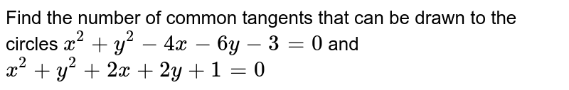 Find the number of common   tangents that can be drawn to the circles `x^2+y^2-4x-6y-3=0` and `x^2+y^2+2x+2y+1=0`