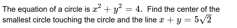 The equation of a circle is `x^2+y^2=4.` Find the center of the smallest circle touching the circle and the line   `x+y=5sqrt(2)`