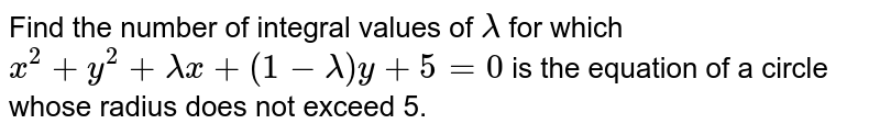 Find the number of integral values of `lambda` for which `x^2+y^2+lambdax+(1-lambda)y+5=0` is the equation of a circle whose radius does not exceed 5.