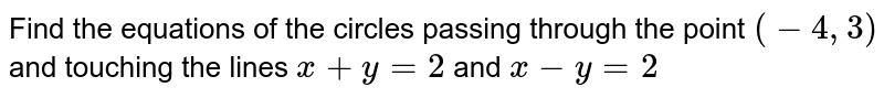Find the equations of the circles passing through the point `(-4,3)` and touching the lines `x+y=2` and `x-y=2`
