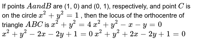 If points `Aa n dB` are (1, 0) and (0, 1), respectively, and point `C` is on the circle `x^2+y^2=1` , then the locus of the orthocentre of triangle `A B C` is  `x^2+y^2=4`   `x^2+y^2-x-y=0`   `x^2+y^2-2x-2y+1=0`   `x^2+y^2+2x-2y+1=0`