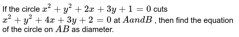 If the circle `x^2+y^2+2x+3y+1=0` cuts `x^2+y^2+4x+3y+2=0` at `Aa n dB` , then find the equation of the circle on `A B` as diameter.