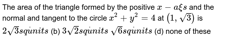 The area of the triangle formed by the positive `x-` axis`` and the normal and tangent to the circle `x^2+y^2=4` at `(1,sqrt(3))` is (a)`2sqrt(3)s qdotu n i t s`  (b) `3sqrt(2)s qdotu n i t s`  (c)`sqrt(6)s qdotu n i t s`  (d) none of these