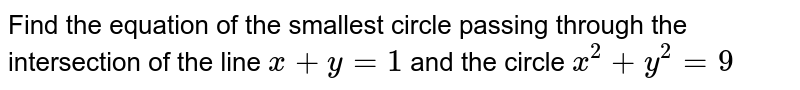Find the equation of the smallest circle passing through the   intersection of the line `x+y=1` and the circle `x^2+y^2=9`