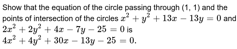 Show that the equation of the circle passing through (1, 1) and the   points of intersection of the circles `x^2+y^2+13 x-13 y=0` and `2x^2+2y^2+4x-7y-25=0` is `4x^2+4y^2+30 x-13 y-25=0.`