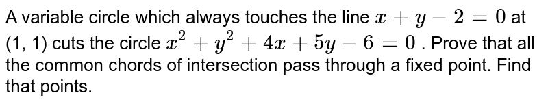 A variable circle which always touches the line `x+y-2=0` at (1, 1) cuts the circle `x^2+y^2+4x+5y-6=0` . Prove that all the common chords of intersection pass through a fixed   point. Find that points.