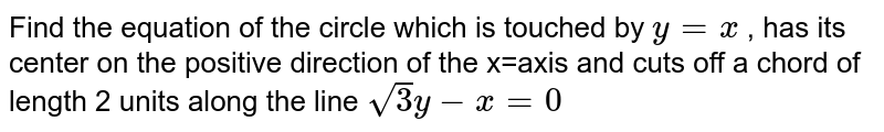 Find the equation of the circle which is touched by `y=x` , has its center on the positive direction of the x=axis and cuts off a   chord of length 2 units along the line `sqrt(3)y-x=0`