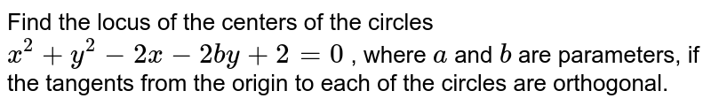 Find the locus of the centers of the circles `x^2+y^2-2ax-2b y+2=0` , where `a` and `b` are parameters, if the tangents from the origin to each of the circles   are orthogonal.