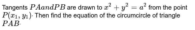 Tangents `P Aa n dP B` are drawn to `x^2+y^2=a^2` from the point `P(x_1, y_1)dot` Then find the equation of the circumcircle of triangle `P A Bdot`