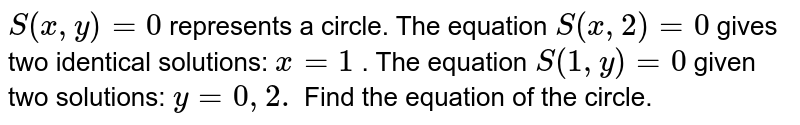 `S(x ,y)=0` represents a circle. The equation `S(x ,2)=0` gives two identical solutions: `x=1` . The equation `S(1,y)=0` given two solutions: `y=0,2.` Find the equation of the circle.